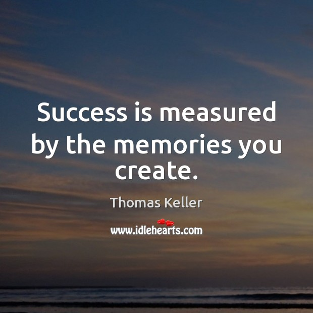 Success is measured by the memories you create. Thomas Keller Picture Quote