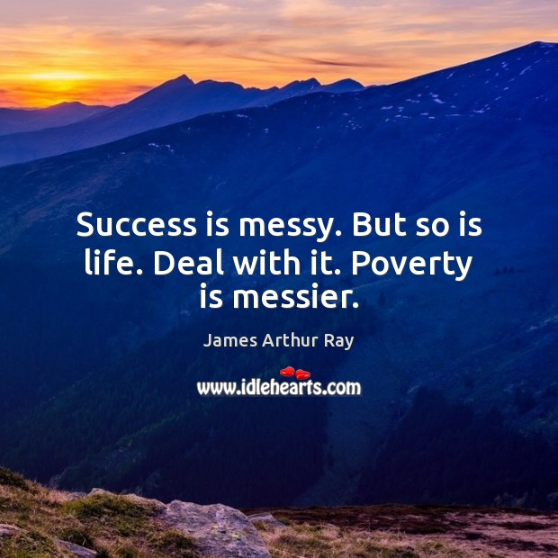 Success is messy. But so is life. Deal with it. Poverty is messier. Image