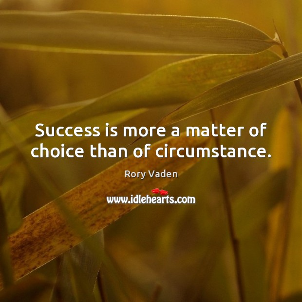 Success is more a matter of choice than of circumstance. Image
