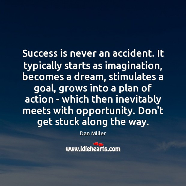 Success is never an accident. It typically starts as imagination, becomes a Image