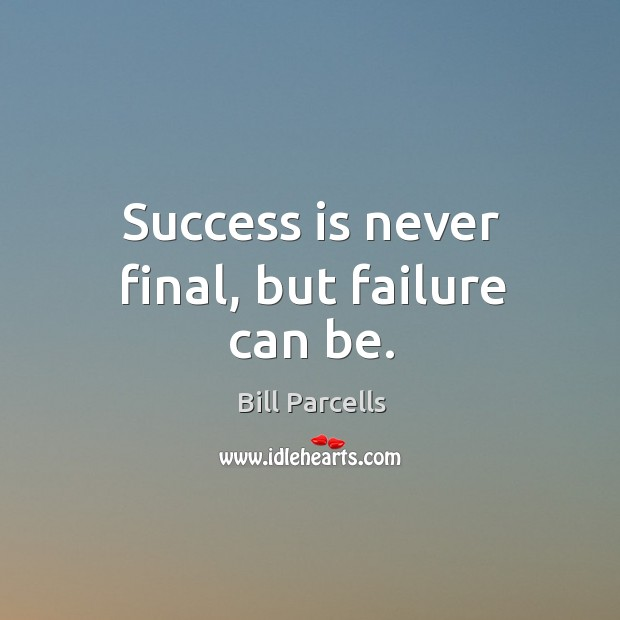 Success is never final, but failure can be. Image