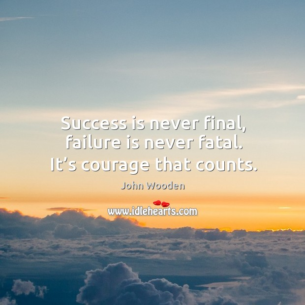Success is never final, failure is never fatal. It's courage that counts. Image