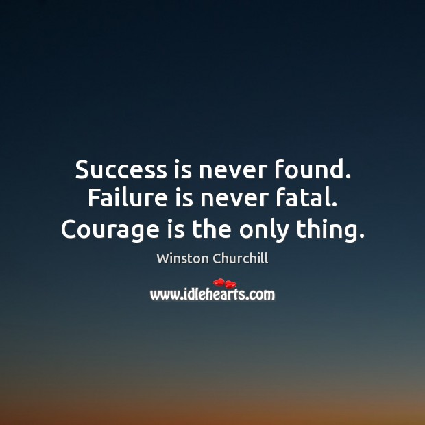 Image, Success is never found. Failure is never fatal. Courage is the only thing.