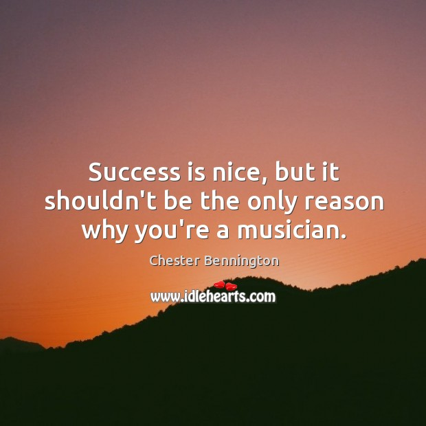 Success is nice, but it shouldn't be the only reason why you're a musician. Chester Bennington Picture Quote