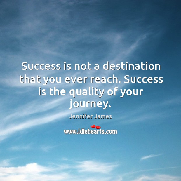 Success is not a destination that you ever reach. Success is the quality of your journey. Image