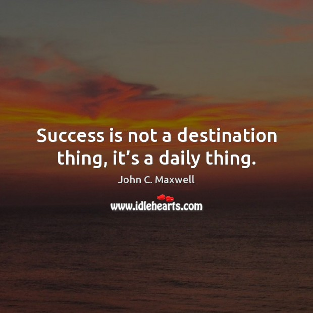 Image, Success is not a destination thing, it's a daily thing.
