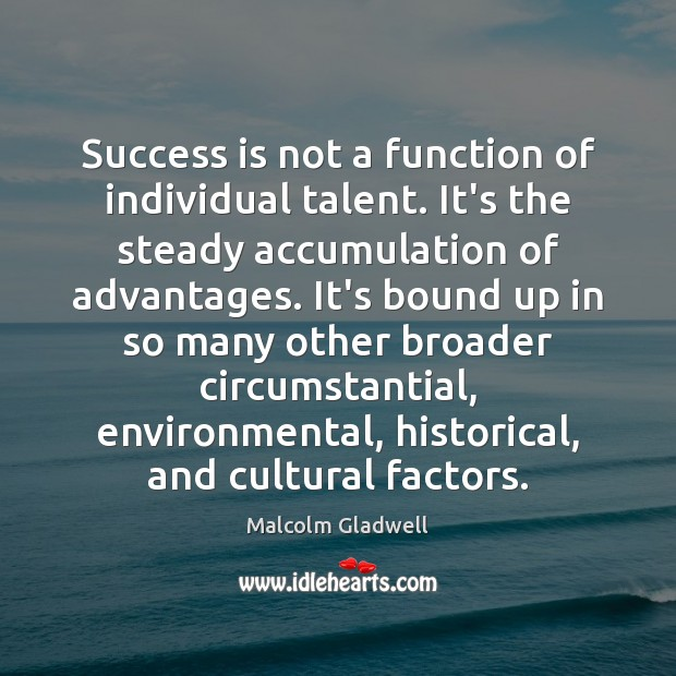 Success is not a function of individual talent. It's the steady accumulation Malcolm Gladwell Picture Quote