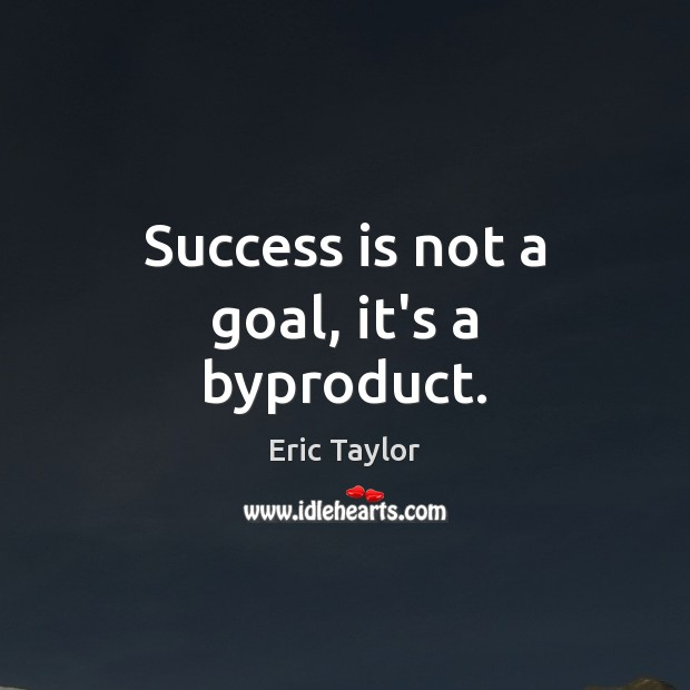 Success is not a goal, it's a byproduct. Image