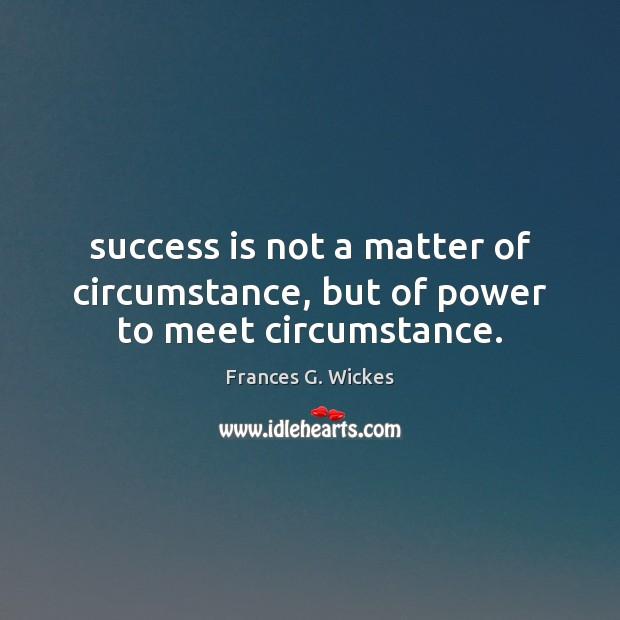 Success is not a matter of circumstance, but of power to meet circumstance. Image
