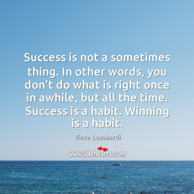 Success is not a sometimes thing. In other words, you don't do Vince Lombardi Picture Quote