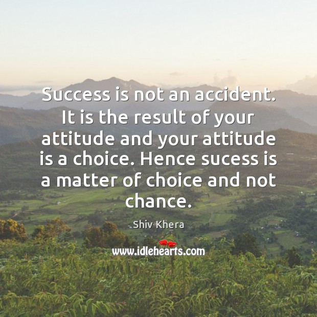Success is not an accident. It is the result of your attitude Shiv Khera Picture Quote