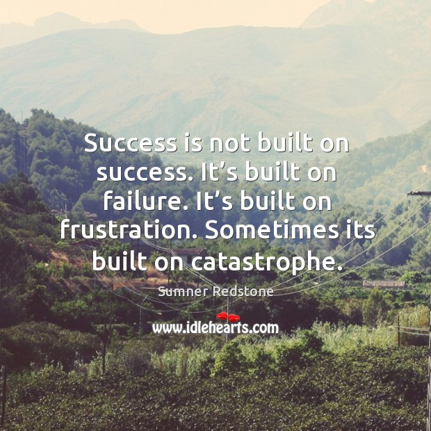 Success is not built on success. It's built on failure. It's built on frustration. Sometimes its built on catastrophe. Image