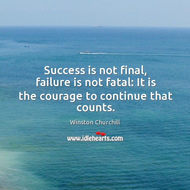Success is not final, failure is not fatal: it is the courage to continue that counts. Image