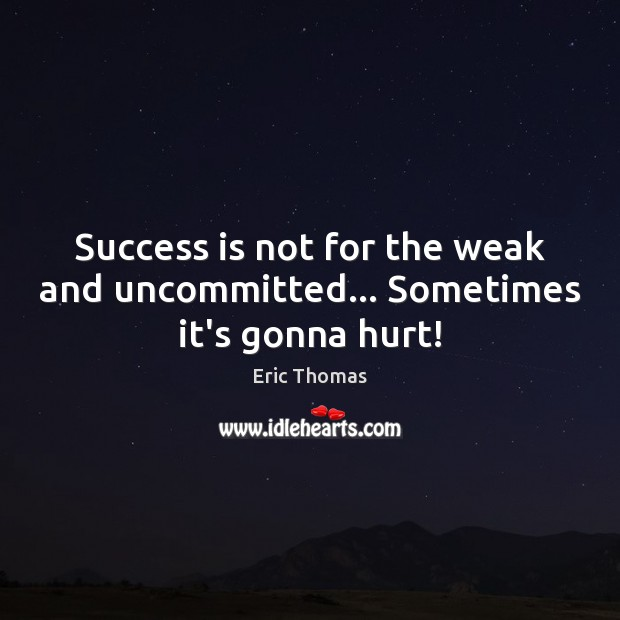 Success is not for the weak and uncommitted… Sometimes it's gonna hurt! Image