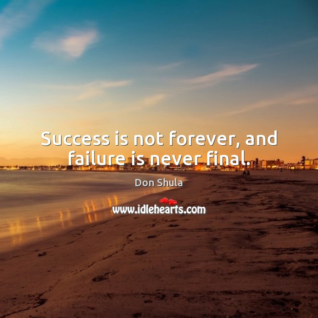 Success is not forever, and failure is never final. Image