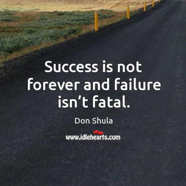 Success is not forever and failure isn't fatal. Image