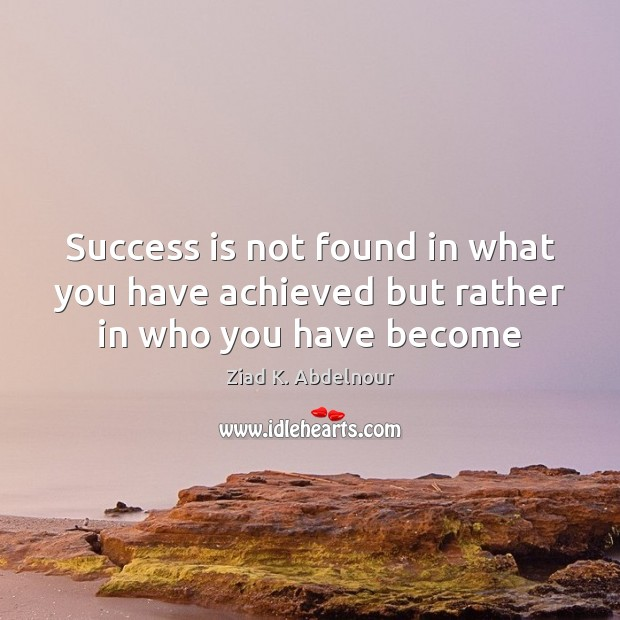 Image, Success is not found in what you have achieved but rather in who you have become