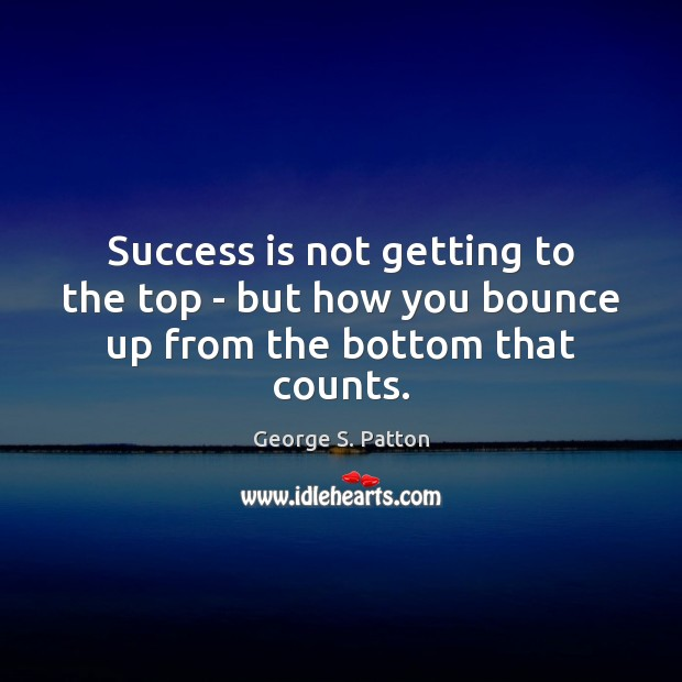 Success is not getting to the top – but how you bounce up from the bottom that counts. George S. Patton Picture Quote