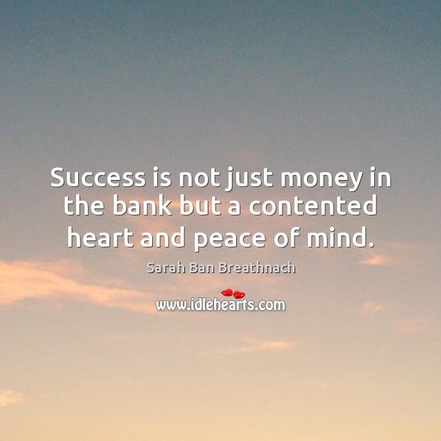 Success is not just money in the bank but a contented heart and peace of mind. Sarah Ban Breathnach Picture Quote