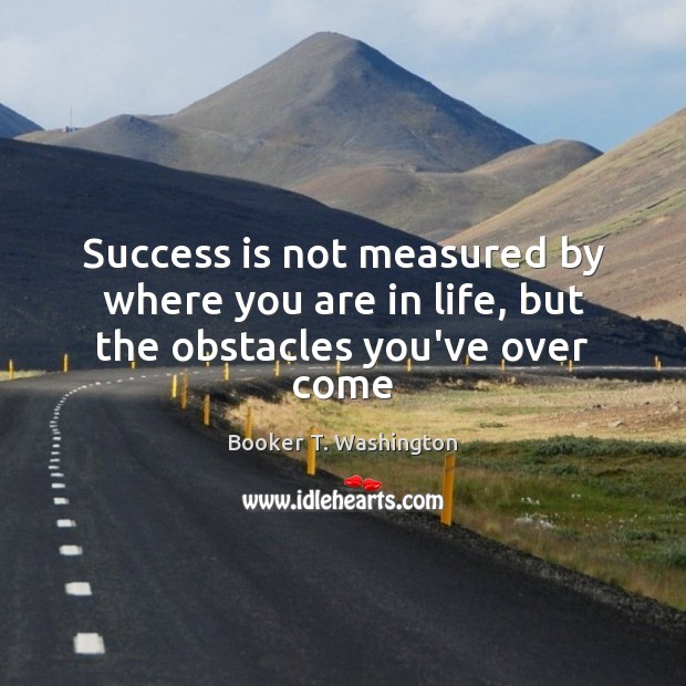 Image, Success is not measured by where you are in life, but the obstacles you've over come