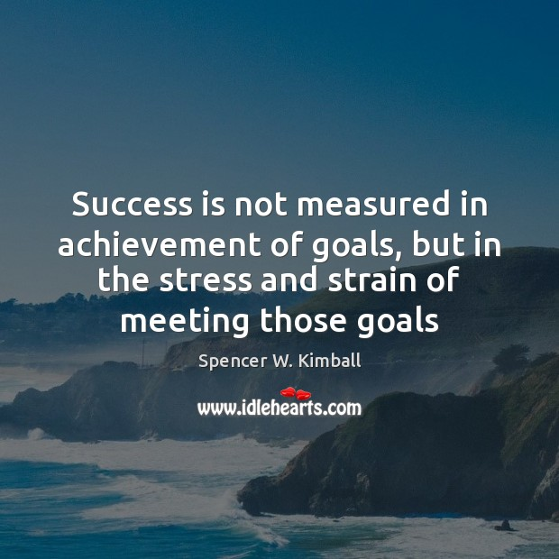 Success is not measured in achievement of goals, but in the stress Spencer W. Kimball Picture Quote