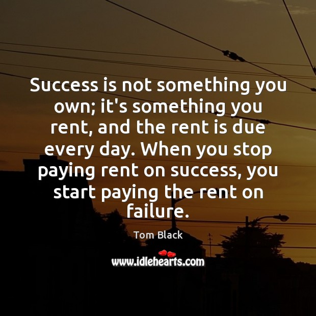 Success is not something you own; it's something you rent, and the Image