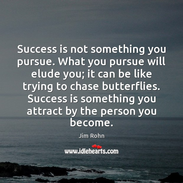 Success is not something you pursue. What you pursue will elude you. Image