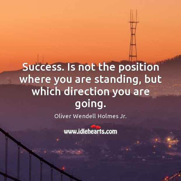 Success. Is not the position where you are standing, but which direction you are going. Oliver Wendell Holmes Jr. Picture Quote