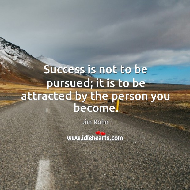 Success is not to be pursued; it is to be attracted by the person you become. Image