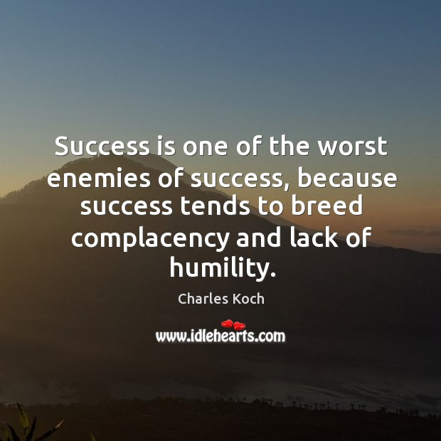 Success is one of the worst enemies of success, because success tends Charles Koch Picture Quote