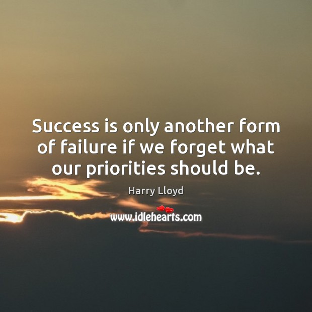 Success is only another form of failure if we forget what our priorities should be. Harry Lloyd Picture Quote