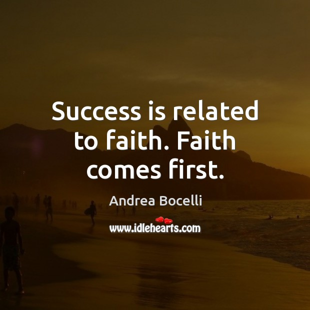 Success is related to faith. Faith comes first. Andrea Bocelli Picture Quote