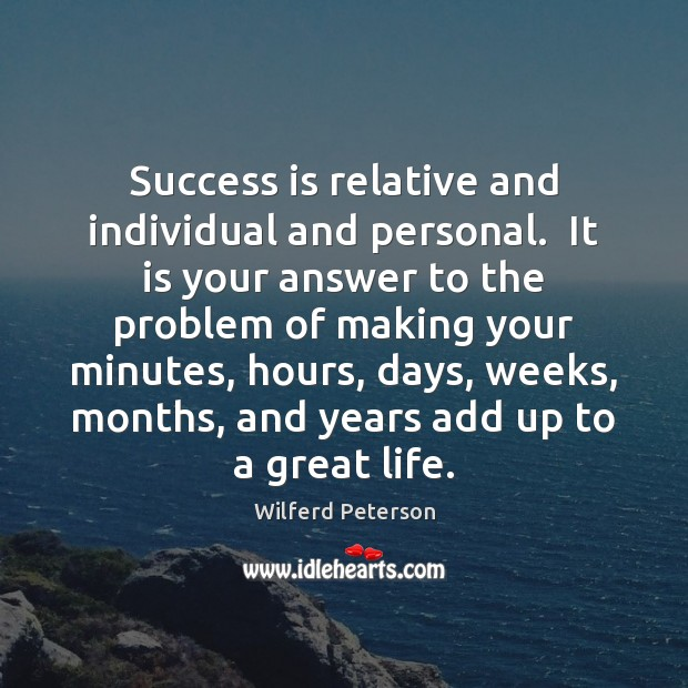 Success is relative and individual and personal.  It is your answer to Wilferd Peterson Picture Quote