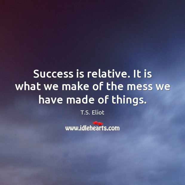 Success is relative. It is what we make of the mess we have made of things. Success Quotes Image
