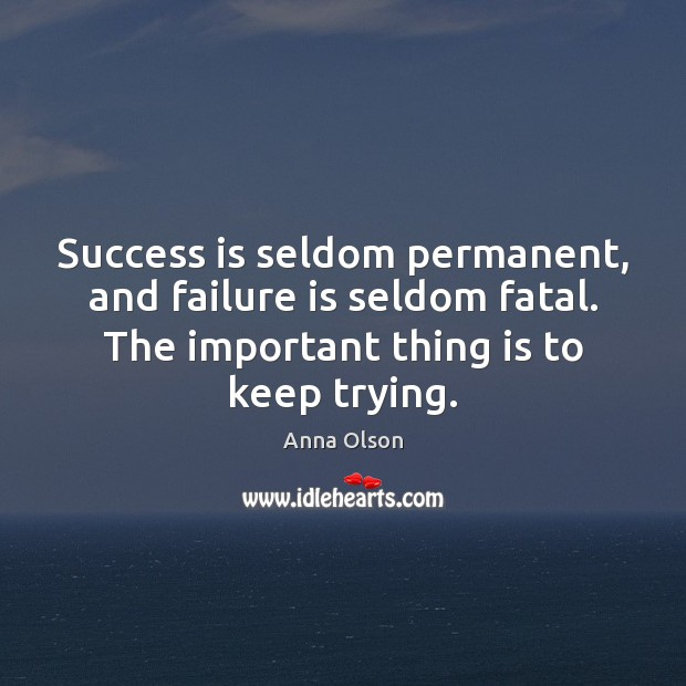 Success is seldom permanent, and failure is seldom fatal. The important thing Image
