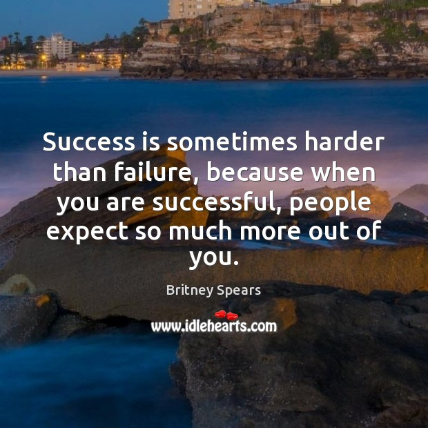 Success is sometimes harder than failure, because when you are successful, people Image