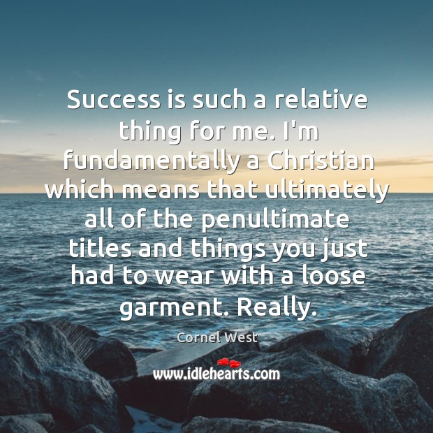 Image, Success is such a relative thing for me. I'm fundamentally a Christian