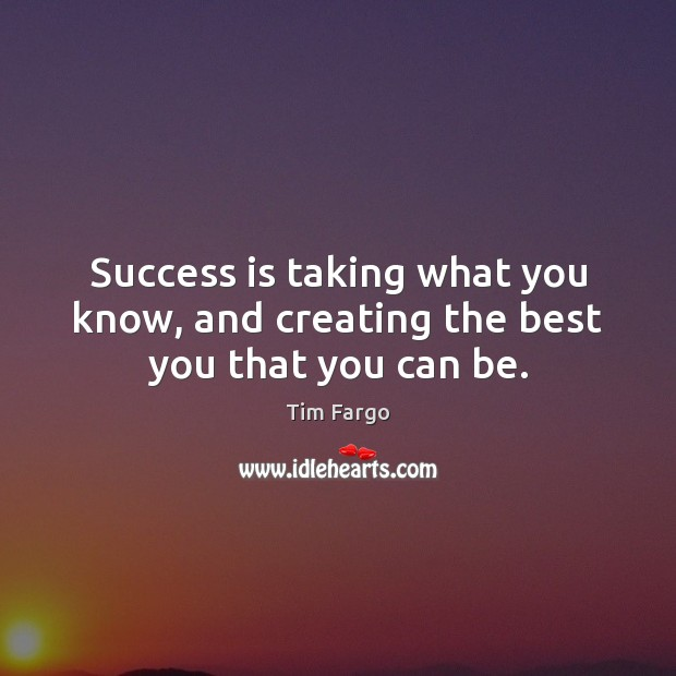 Success is taking what you know, and creating the best you that you can be. Image