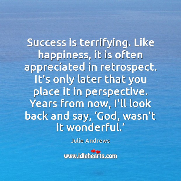 Success is terrifying. Like happiness, it is often appreciated in retrospect. It's Julie Andrews Picture Quote