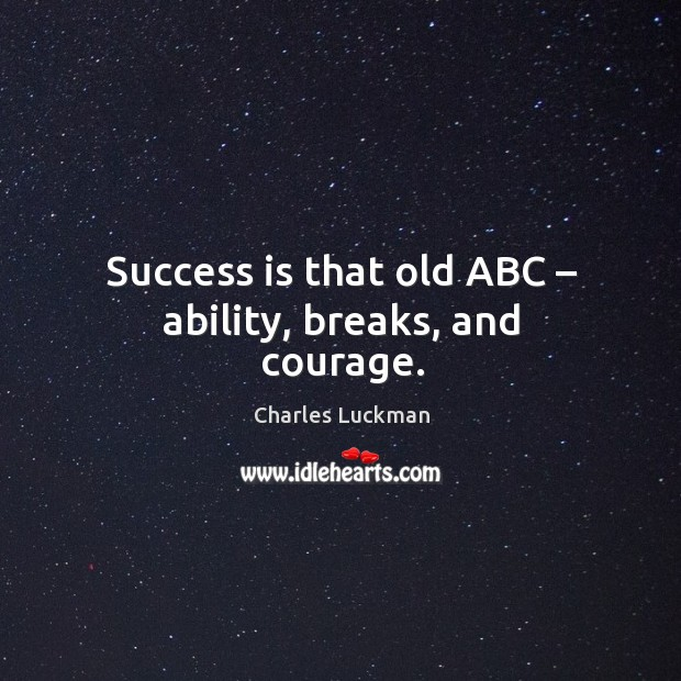 Success is that old abc – ability, breaks, and courage. Image