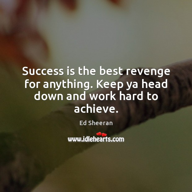 Success is the best revenge for anything. Keep ya head down and work hard to achieve. Success Quotes Image