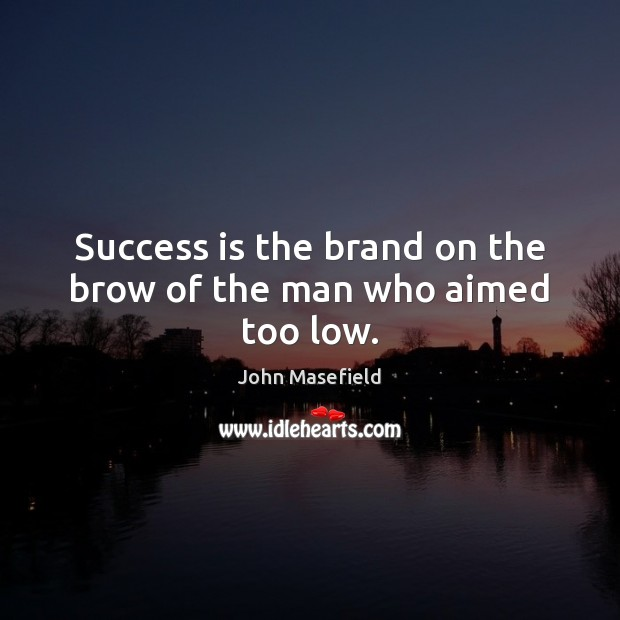 Success is the brand on the brow of the man who aimed too low. John Masefield Picture Quote