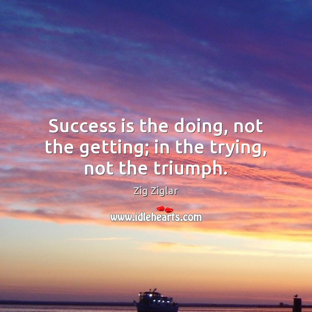 Image, Success is the doing, not the getting; in the trying, not the triumph.