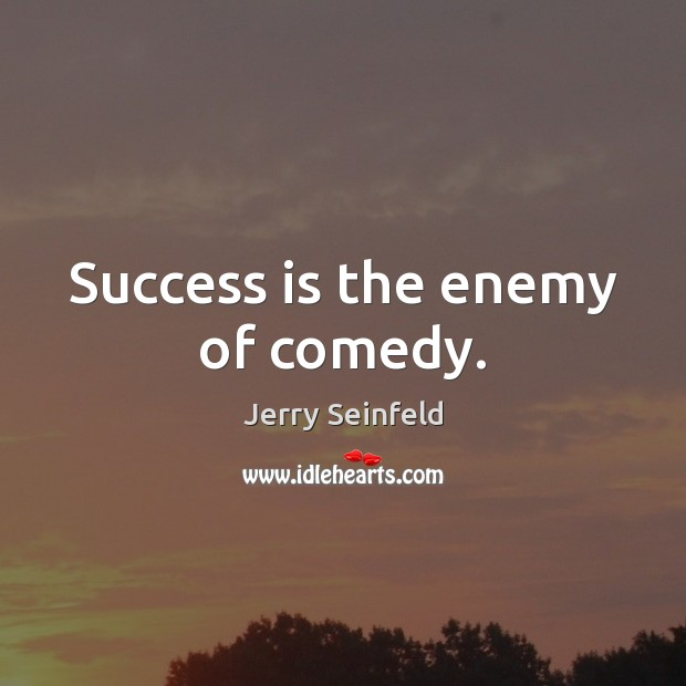 Success is the enemy of comedy. Jerry Seinfeld Picture Quote