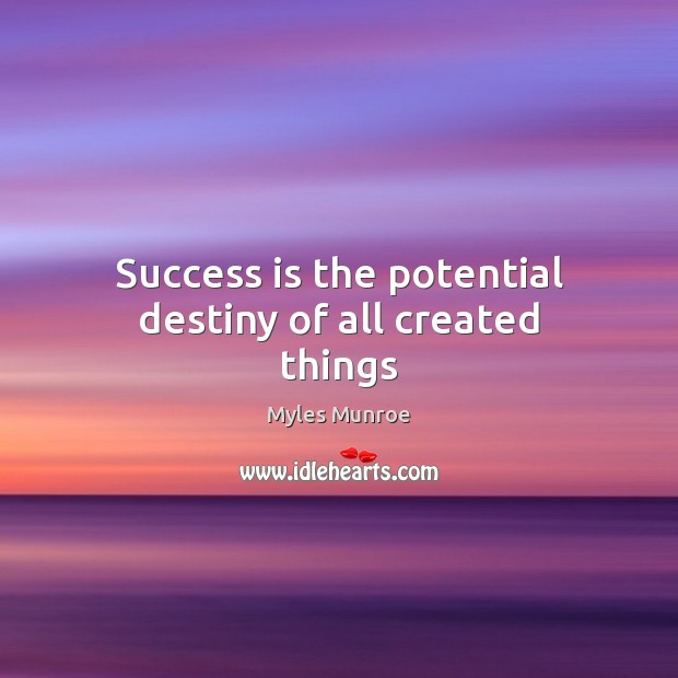 Success is the potential destiny of all created things Myles Munroe Picture Quote