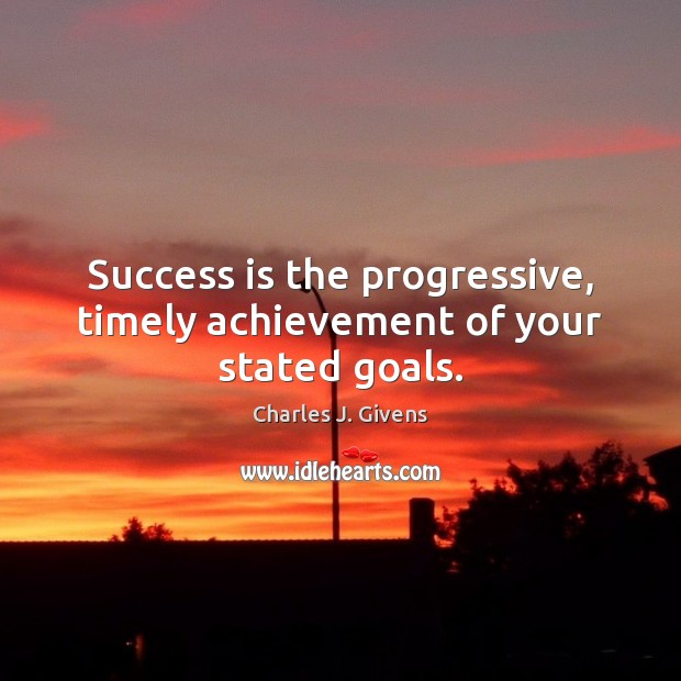 Charles J. Givens Picture Quote image saying: Success is the progressive, timely achievement of your stated goals.