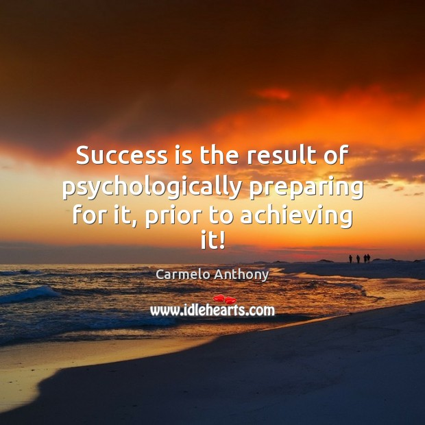 Success is the result of psychologically preparing for it, prior to achieving it! Carmelo Anthony Picture Quote