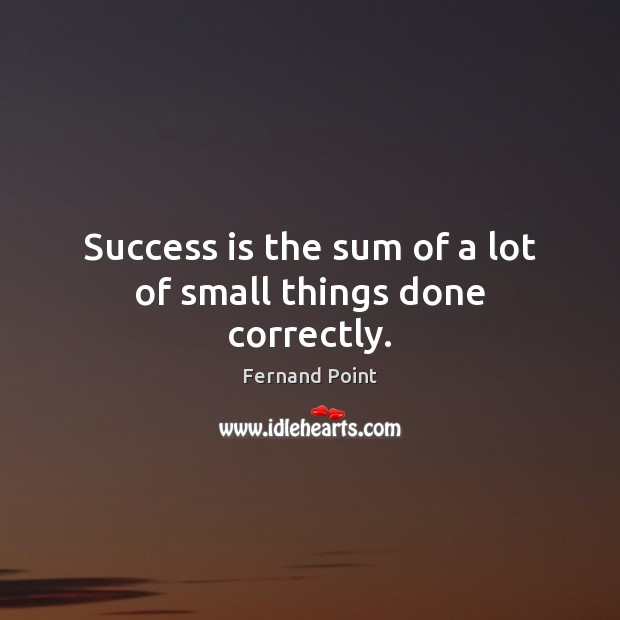 Success is the sum of a lot of small things done correctly. Fernand Point Picture Quote