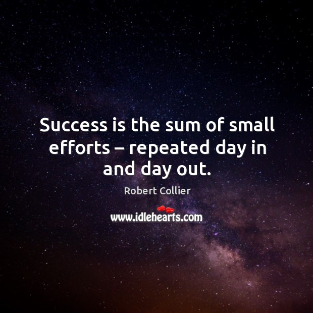 Success is the sum of small efforts – repeated day in and day out. Robert Collier Picture Quote