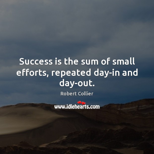 Image, Success is the sum of small efforts, repeated day-in and day-out.